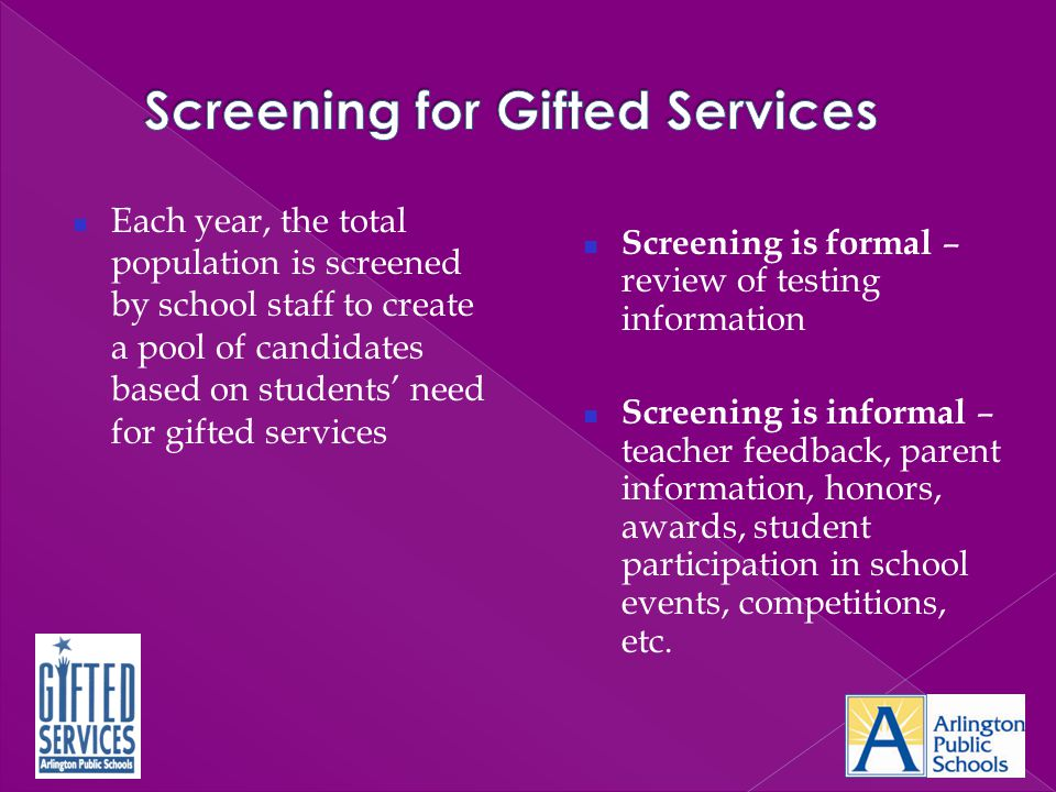 Each year, the total population is screened by school staff to create a pool of candidates based on students' need for gifted services Screening is fo