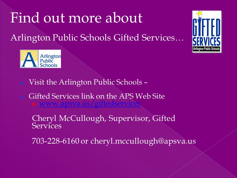 Visit the Arlington Public Schools – Gifted Services link on the APS Web Site www.apsva.us/giftedservices Cheryl McCullough, Supervisor, Gifted Servic