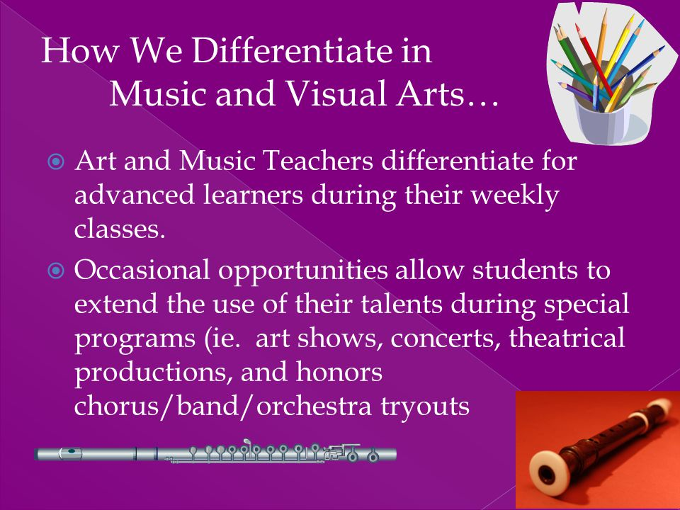  Art and Music Teachers differentiate for advanced learners during their weekly classes.  Occasional opportunities allow students to extend the use