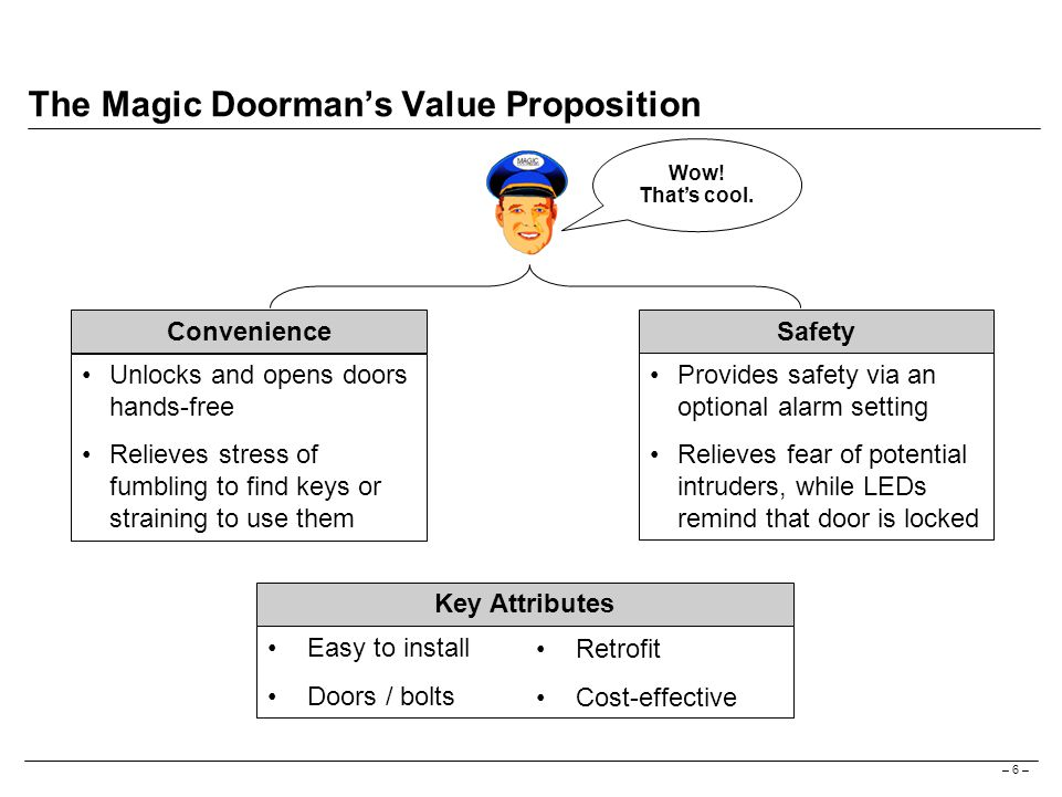 – 6 – The Magic Doorman's Value Proposition Key Attributes Unlocks and opens doors hands-free Relieves stress of fumbling to find keys or straining to use them ConvenienceSafety Provides safety via an optional alarm setting Relieves fear of potential intruders, while LEDs remind that door is locked Easy to install Doors / bolts Retrofit Cost-effective Wow.