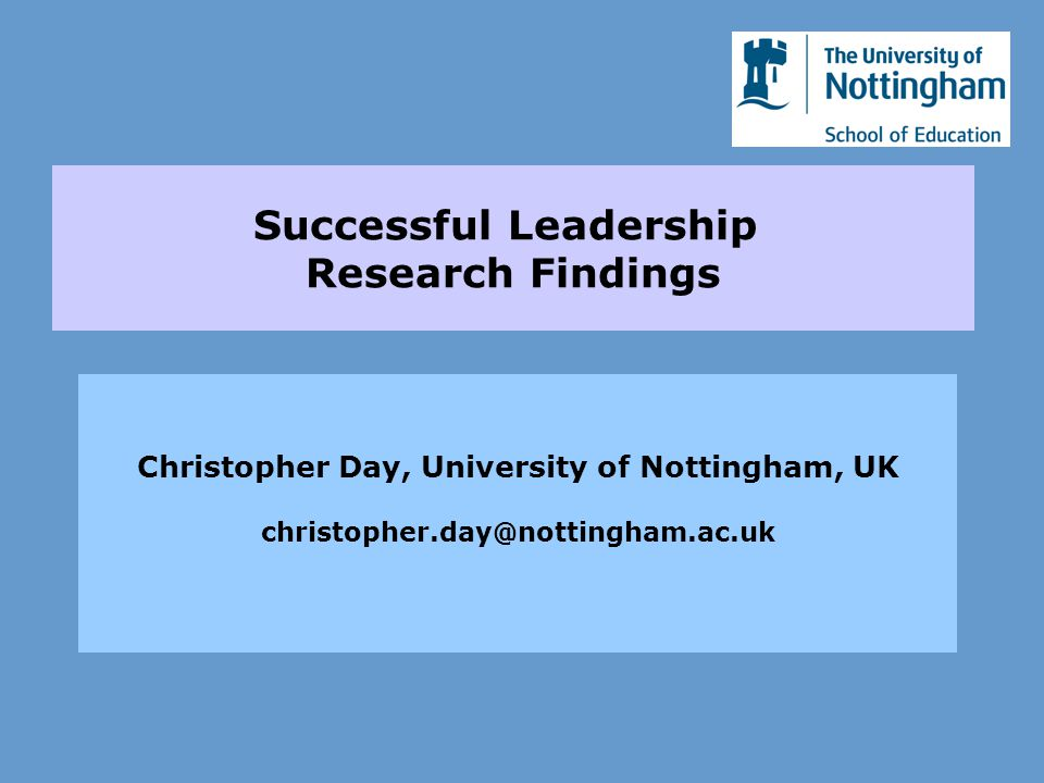 Successful Leadership Research Findings Christopher Day, University of Nottingham, UK christopher.day@nottingham.ac.uk