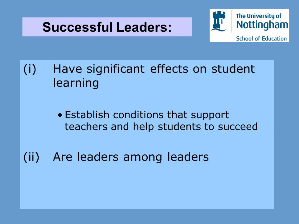 (i)Have significant effects on student learning Establish conditions that support teachers and help students to succeed (ii)Are leaders among leaders Successful Leaders: