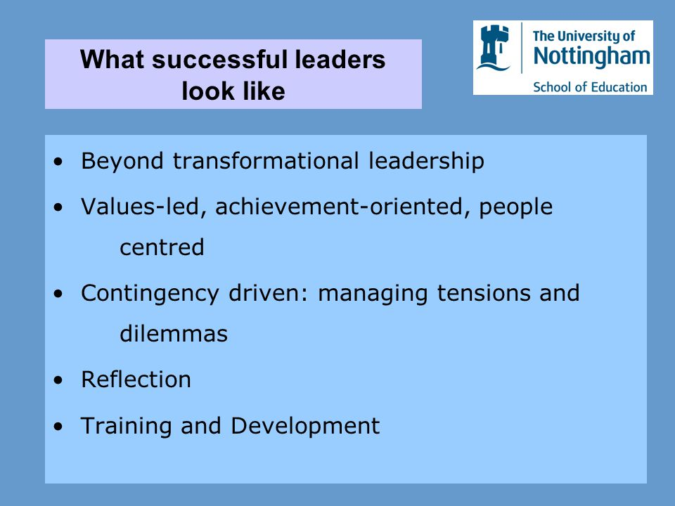 Beyond transformational leadership Values-led, achievement-oriented, people centred Contingency driven: managing tensions and dilemmas Reflection Training and Development What successful leaders look like
