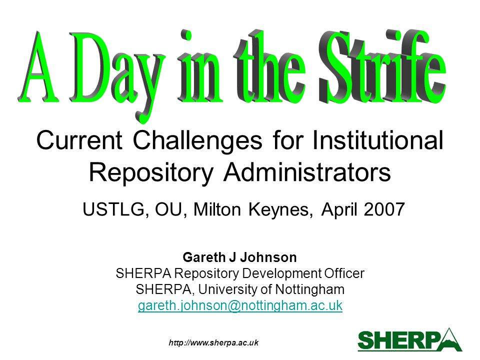 http://www.sherpa.ac.uk Current Challenges for Institutional Repository Administrators USTLG, OU, Milton Keynes, April 2007 Gareth J Johnson SHERPA Re