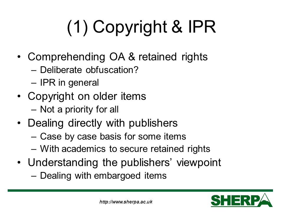 http://www.sherpa.ac.uk (1) Copyright & IPR Comprehending OA & retained rights –Deliberate obfuscation? –IPR in general Copyright on older items –Not