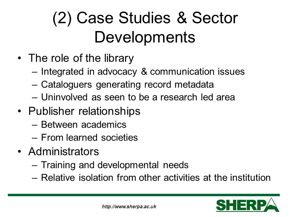 http://www.sherpa.ac.uk (2) Case Studies & Sector Developments The role of the library –Integrated in advocacy & communication issues –Cataloguers generating record metadata –Uninvolved as seen to be a research led area Publisher relationships –Between academics –From learned societies Administrators –Training and developmental needs –Relative isolation from other activities at the institution