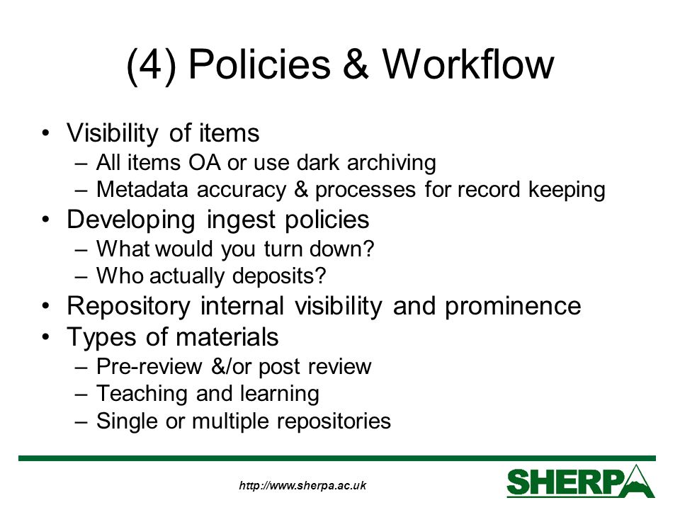 http://www.sherpa.ac.uk (4) Policies & Workflow Visibility of items –All items OA or use dark archiving –Metadata accuracy & processes for record keep