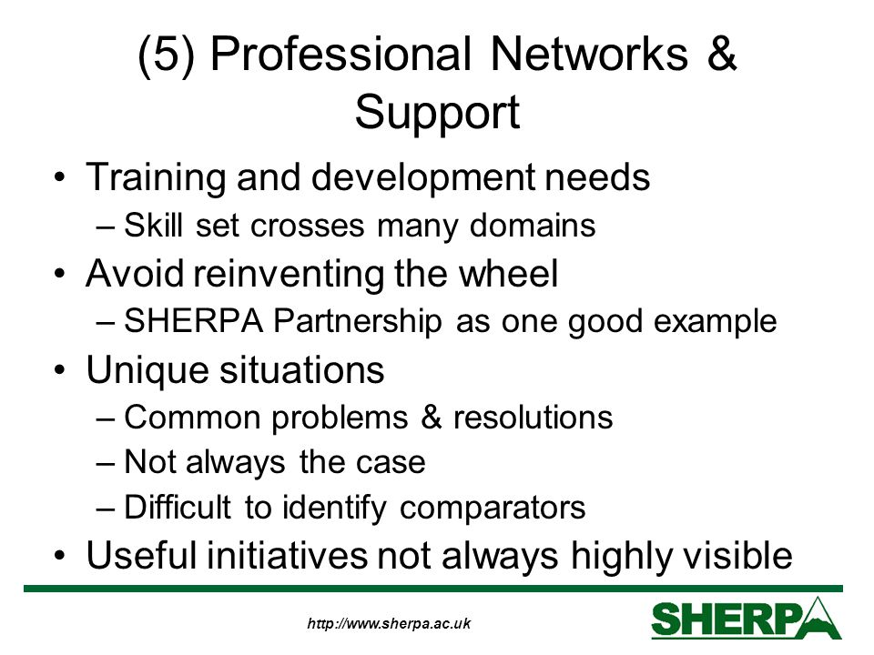 http://www.sherpa.ac.uk (5) Professional Networks & Support Training and development needs –Skill set crosses many domains Avoid reinventing the wheel –SHERPA Partnership as one good example Unique situations –Common problems & resolutions –Not always the case –Difficult to identify comparators Useful initiatives not always highly visible