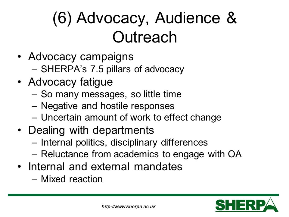 http://www.sherpa.ac.uk (6) Advocacy, Audience & Outreach Advocacy campaigns –SHERPA's 7.5 pillars of advocacy Advocacy fatigue –So many messages, so little time –Negative and hostile responses –Uncertain amount of work to effect change Dealing with departments –Internal politics, disciplinary differences –Reluctance from academics to engage with OA Internal and external mandates –Mixed reaction