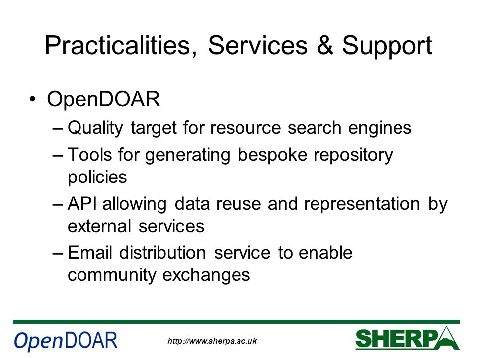 http://www.sherpa.ac.uk Practicalities, Services & Support OpenDOAR –Quality target for resource search engines –Tools for generating bespoke repository policies –API allowing data reuse and representation by external services –Email distribution service to enable community exchanges