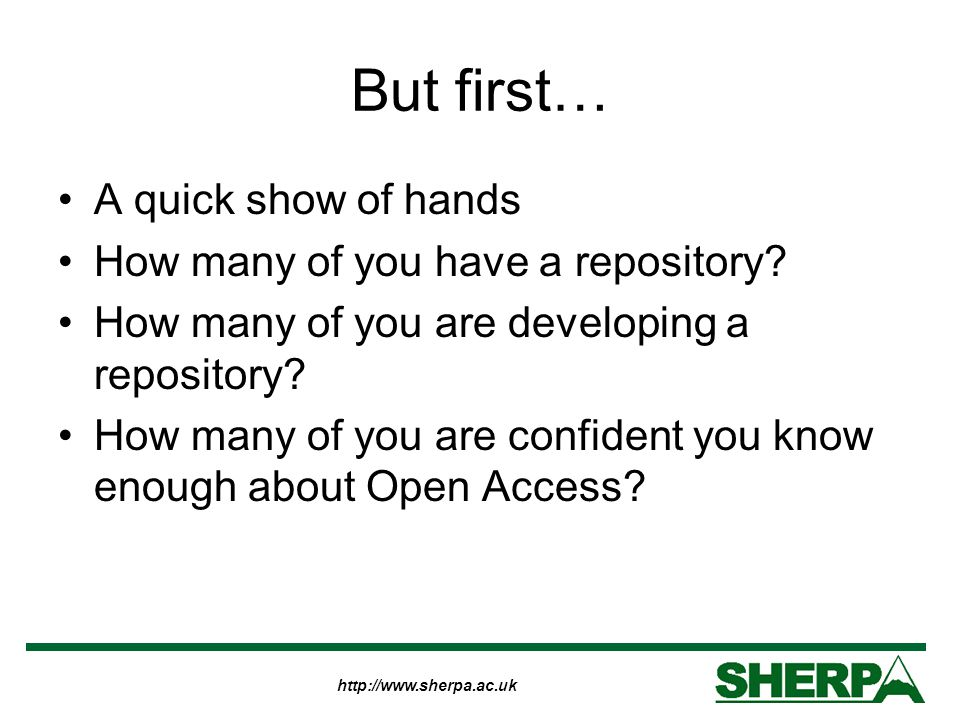 http://www.sherpa.ac.uk But first… A quick show of hands How many of you have a repository.
