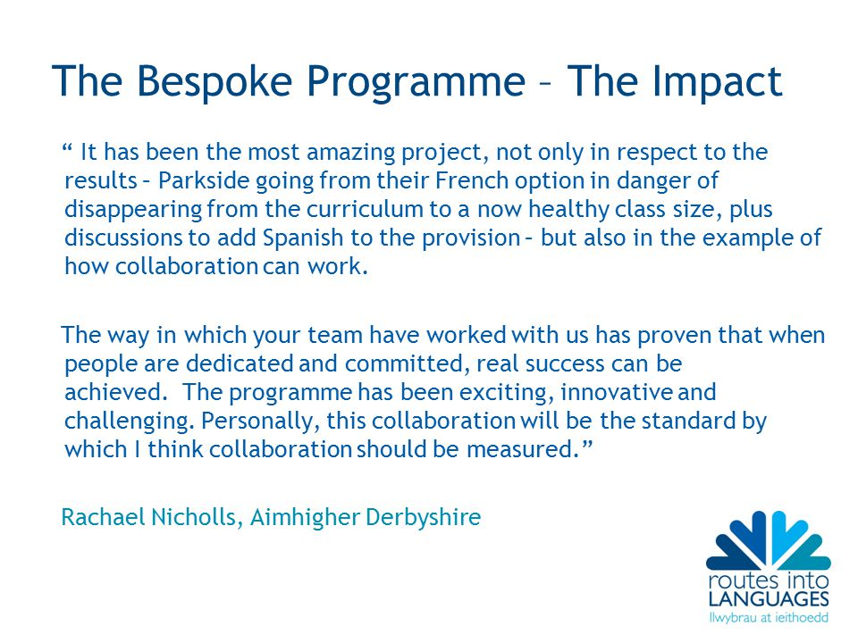 The Bespoke Programme – The Impact It has been the most amazing project, not only in respect to the results – Parkside going from their French option in danger of disappearing from the curriculum to a now healthy class size, plus discussions to add Spanish to the provision – but also in the example of how collaboration can work.
