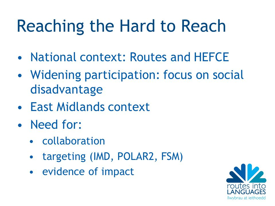 Reaching the Hard to Reach National context: Routes and HEFCE Widening participation: focus on social disadvantage East Midlands context Need for: col