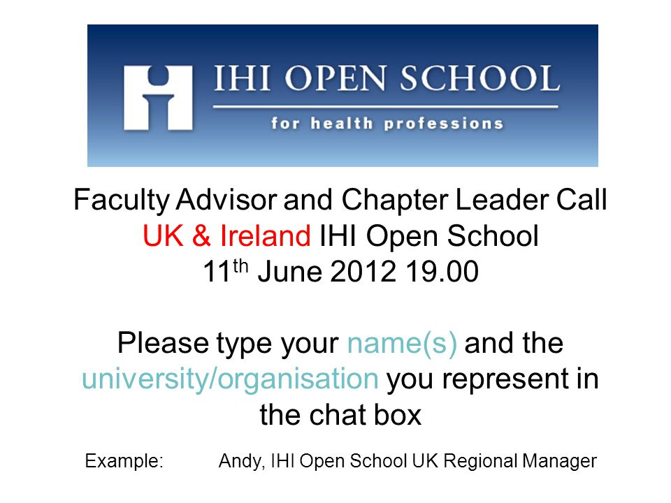 Faculty Advisor and Chapter Leader Call UK & Ireland IHI Open School 11 th June 2012 19.00 Please type your name(s) and the university/organisation you represent in the chat box Example: Andy, IHI Open School UK Regional Manager