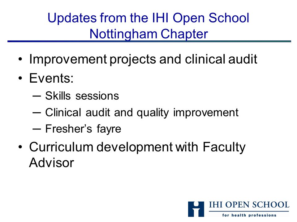 Updates from the IHI Open School Nottingham Chapter Improvement projects and clinical audit Events: ─ Skills sessions ─ Clinical audit and quality improvement ─ Fresher's fayre Curriculum development with Faculty Advisor