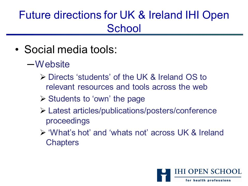 Future directions for UK & Ireland IHI Open School Social media tools: ─Website  Directs 'students' of the UK & Ireland OS to relevant resources and tools across the web  Students to 'own' the page  Latest articles/publications/posters/conference proceedings  'What's hot' and 'whats not' across UK & Ireland Chapters