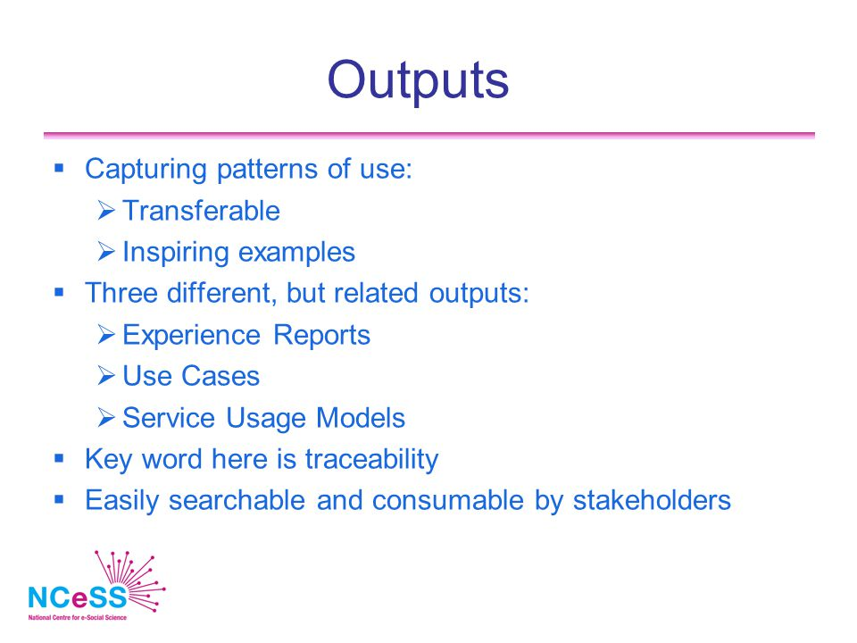 Outputs  Capturing patterns of use:  Transferable  Inspiring examples  Three different, but related outputs:  Experience Reports  Use Cases  Service Usage Models  Key word here is traceability  Easily searchable and consumable by stakeholders