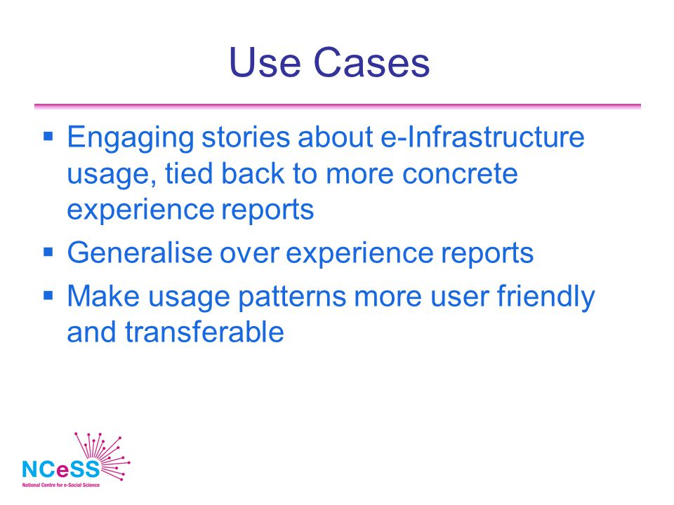 Use Cases  Engaging stories about e-Infrastructure usage, tied back to more concrete experience reports  Generalise over experience reports  Make usage patterns more user friendly and transferable