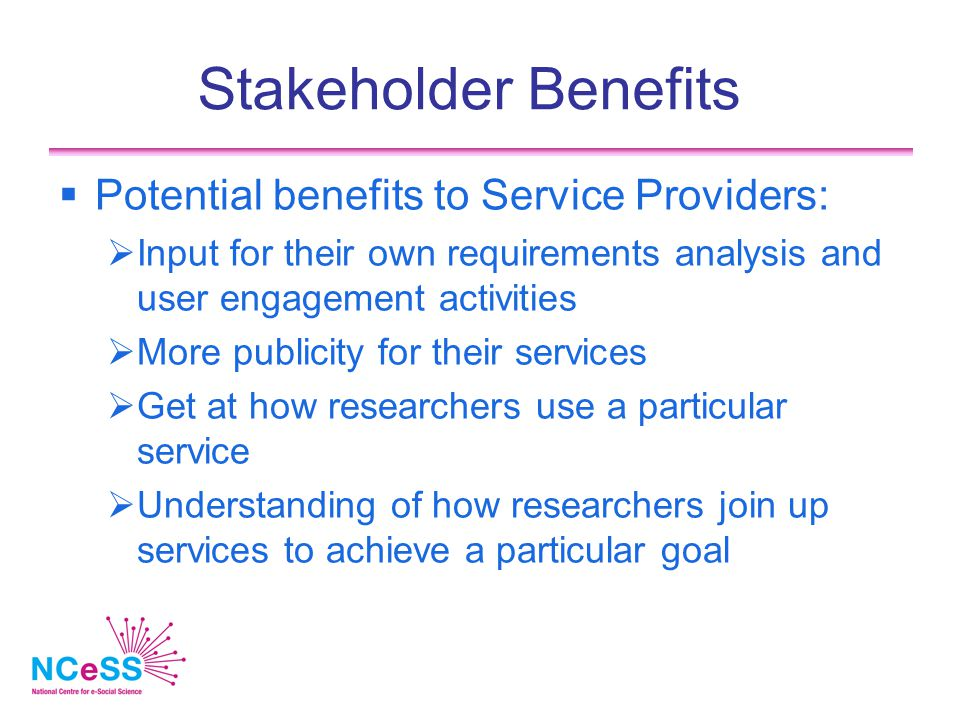 Stakeholder Benefits  Potential benefits to Service Providers:  Input for their own requirements analysis and user engagement activities  More publicity for their services  Get at how researchers use a particular service  Understanding of how researchers join up services to achieve a particular goal