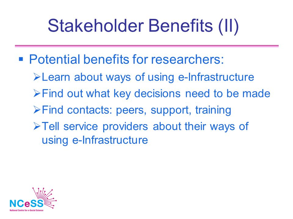 Stakeholder Benefits (II)  Potential benefits for researchers:  Learn about ways of using e-Infrastructure  Find out what key decisions need to be made  Find contacts: peers, support, training  Tell service providers about their ways of using e-Infrastructure