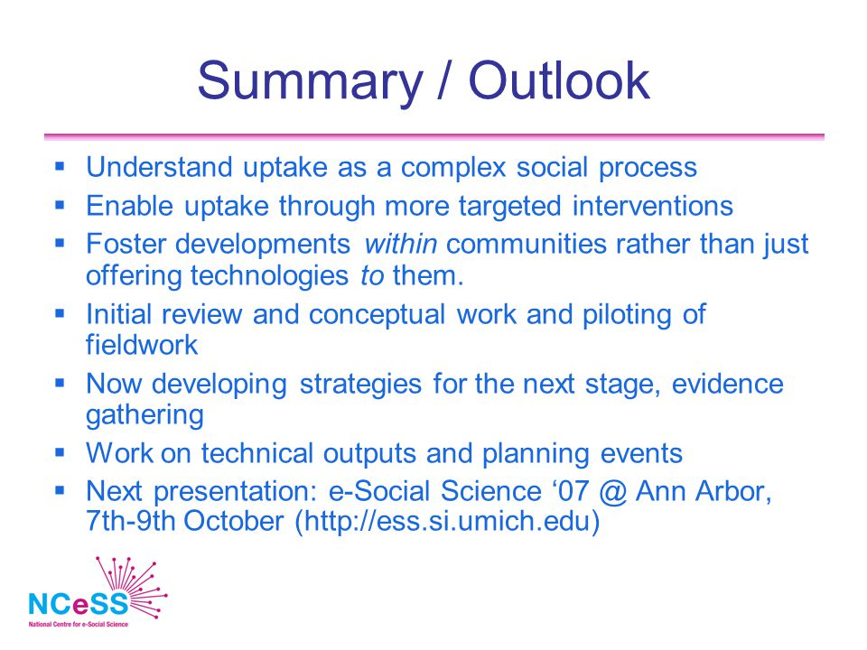 Summary / Outlook  Understand uptake as a complex social process  Enable uptake through more targeted interventions  Foster developments within communities rather than just offering technologies to them.
