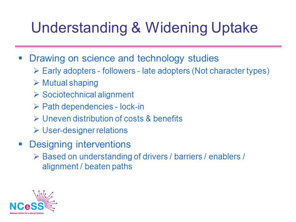 Understanding & Widening Uptake  Drawing on science and technology studies  Early adopters - followers - late adopters (Not character types)  Mutual shaping  Sociotechnical alignment  Path dependencies - lock-in  Uneven distribution of costs & benefits  User-designer relations  Designing interventions  Based on understanding of drivers / barriers / enablers / alignment / beaten paths