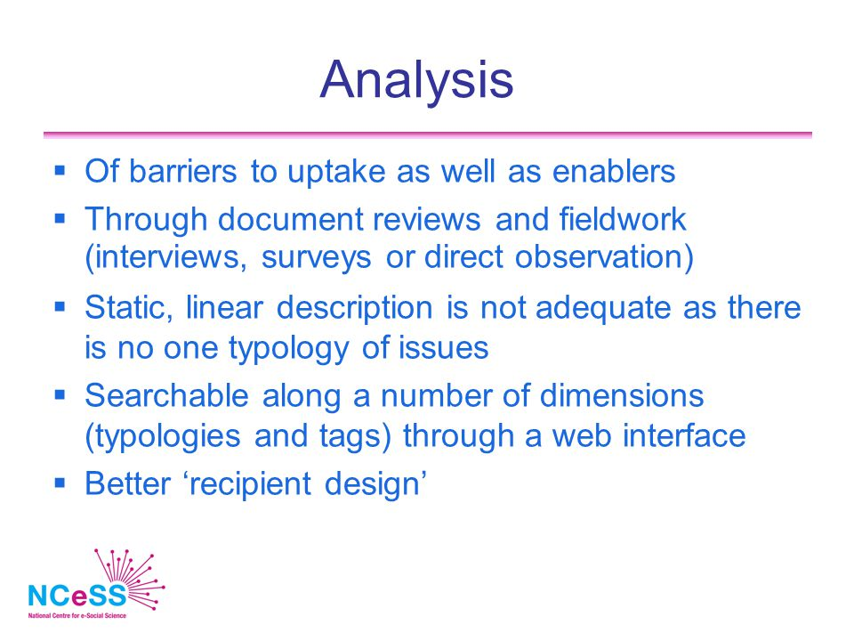 Analysis  Of barriers to uptake as well as enablers  Through document reviews and fieldwork (interviews, surveys or direct observation)  Static, linear description is not adequate as there is no one typology of issues  Searchable along a number of dimensions (typologies and tags) through a web interface  Better 'recipient design'