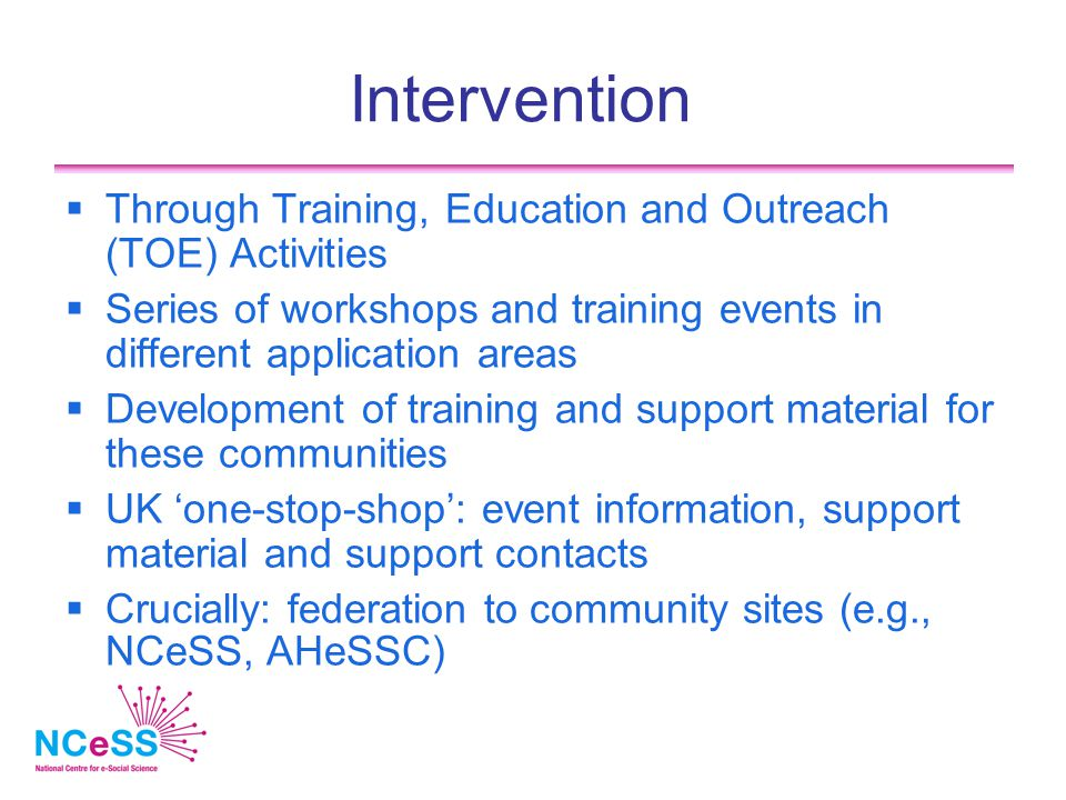 Intervention  Through Training, Education and Outreach (TOE) Activities  Series of workshops and training events in different application areas  Development of training and support material for these communities  UK 'one-stop-shop': event information, support material and support contacts  Crucially: federation to community sites (e.g., NCeSS, AHeSSC)