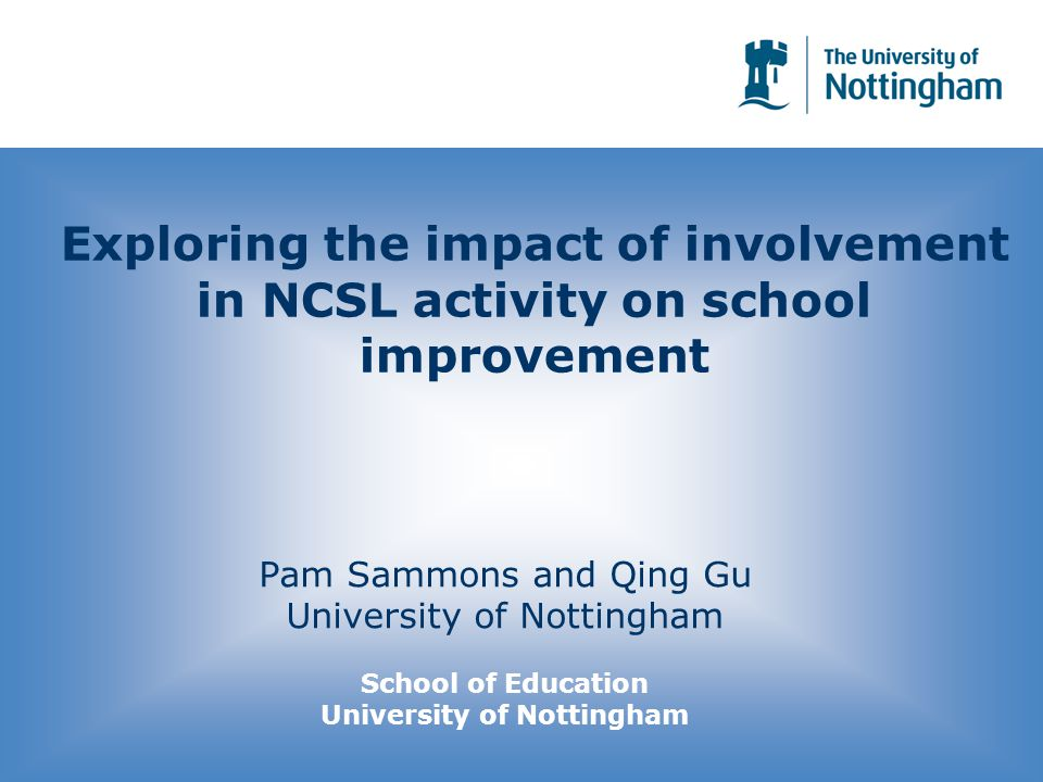 Exploring the impact of involvement in NCSL activity on school improvement Pam Sammons and Qing Gu University of Nottingham School of Education University of Nottingham