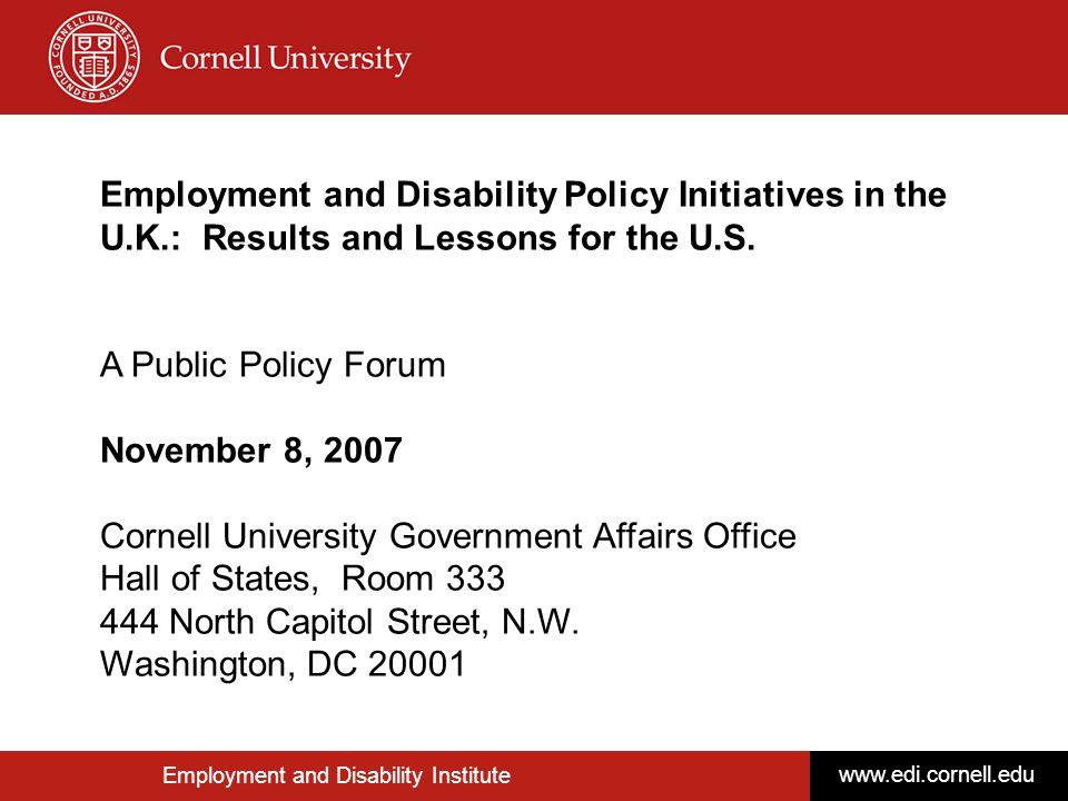 Upcoming Policy Forums Date & Location TBD - Winter 2008 Review of the Final Report from the Ticket to Work Panel Speakers & Moderators to be determined Date & Location TBD - Winter/Spring 2008 Older Workers Who Experience Disability Onset Speakers & Moderators to be determined Date & Location TBD - Spring 2008 Youth Focused Panel Speakers & Moderators to be determined Date & Location TBD - Summer 2008 Employment Policy Options for Improving Services and Employment Outcomes for Returning Veterans with Disabilities from Iraq and Afghanistan Speakers & Moderators to be determined