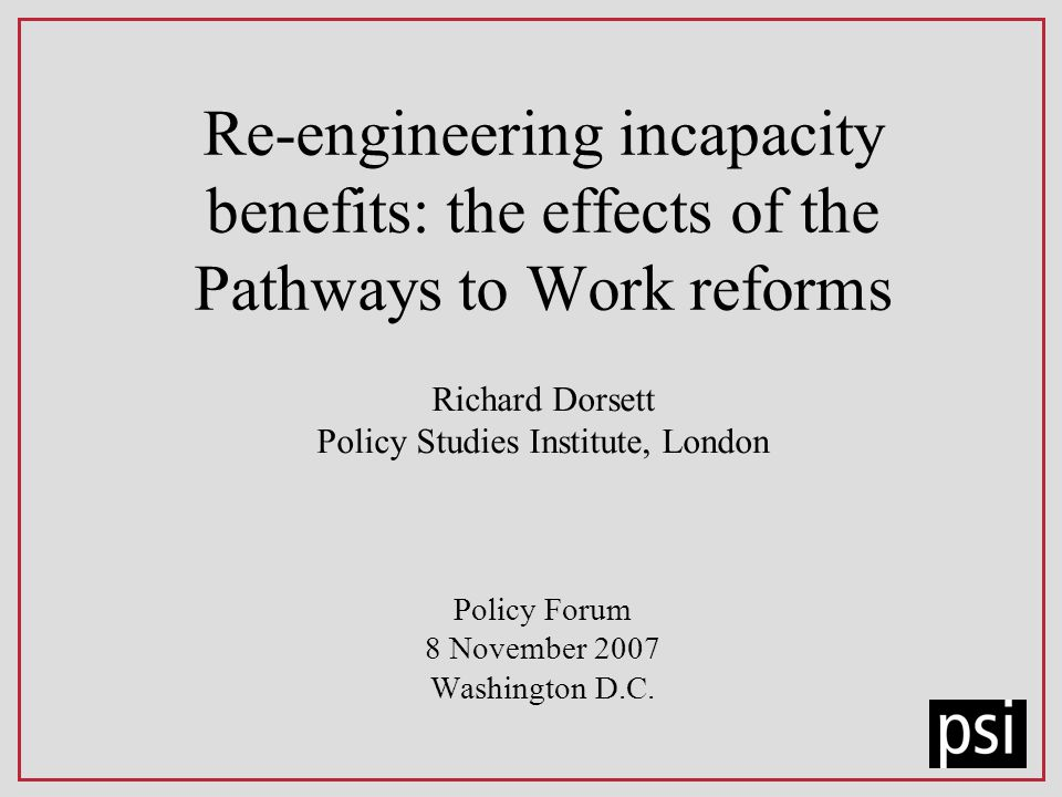 Re-engineering incapacity benefits: the effects of the Pathways to Work reforms Richard Dorsett Policy Studies Institute, London Policy Forum 8 November 2007 Washington D.C.