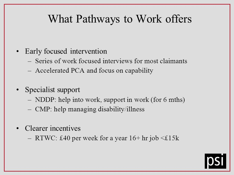 What Pathways to Work offers Early focused intervention –Series of work focused interviews for most claimants –Accelerated PCA and focus on capability Specialist support –NDDP: help into work, support in work (for 6 mths) –CMP: help managing disability/illness Clearer incentives –RTWC: £40 per week for a year 16+ hr job <£15k