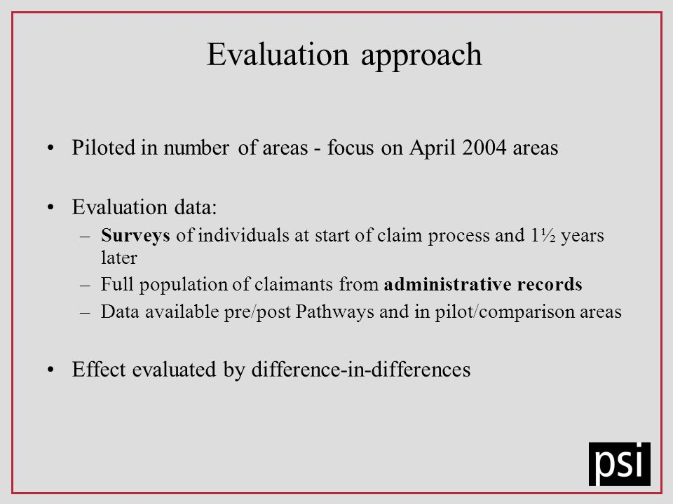 Evaluation approach Piloted in number of areas - focus on April 2004 areas Evaluation data: –Surveys of individuals at start of claim process and 1½ years later –Full population of claimants from administrative records –Data available pre/post Pathways and in pilot/comparison areas Effect evaluated by difference-in-differences