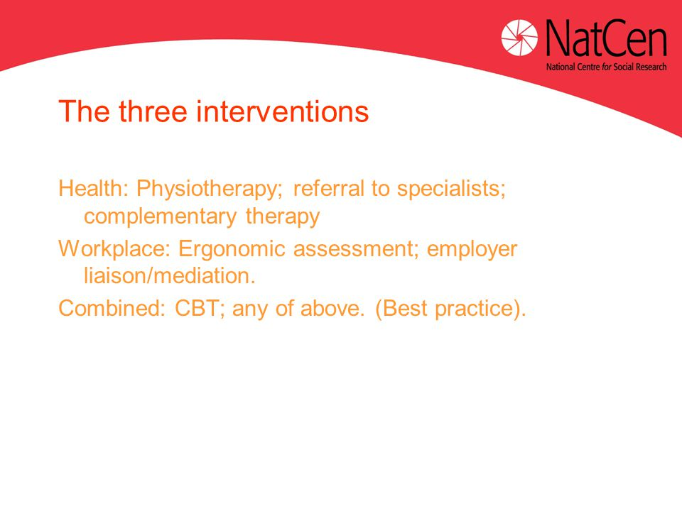 The three interventions Health: Physiotherapy; referral to specialists; complementary therapy Workplace: Ergonomic assessment; employer liaison/mediation.