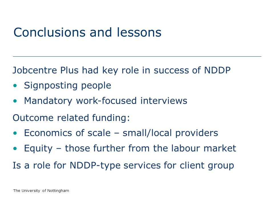 The University of Nottingham Conclusions and lessons Jobcentre Plus had key role in success of NDDP Signposting people Mandatory work-focused interviews Outcome related funding: Economics of scale – small/local providers Equity – those further from the labour market Is a role for NDDP-type services for client group