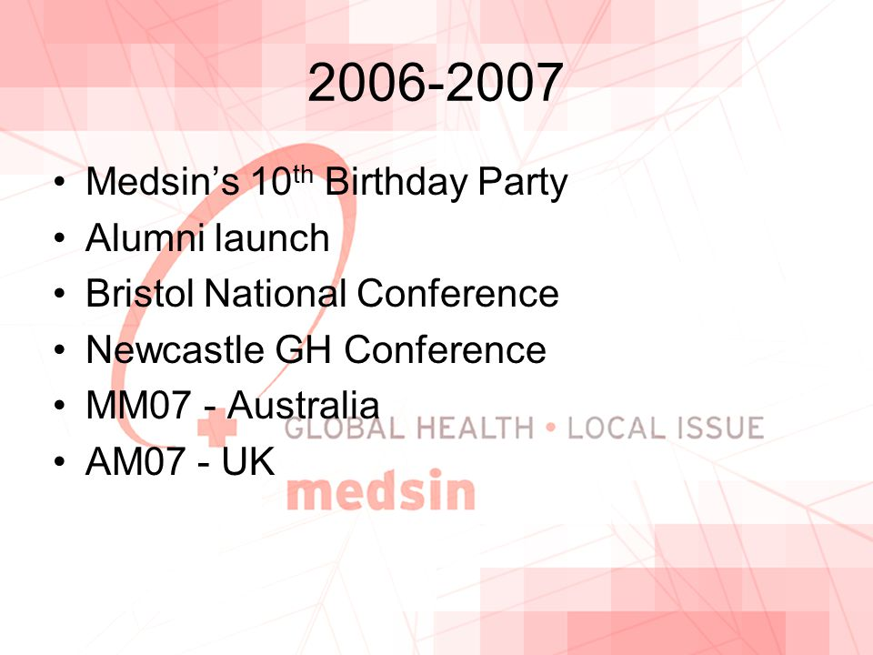 2006-2007 Medsin's 10 th Birthday Party Alumni launch Bristol National Conference Newcastle GH Conference MM07 - Australia AM07 - UK