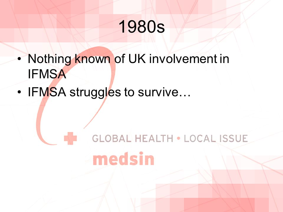 1980s Nothing known of UK involvement in IFMSA IFMSA struggles to survive…