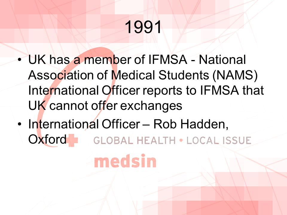 1991 UK has a member of IFMSA - National Association of Medical Students (NAMS) International Officer reports to IFMSA that UK cannot offer exchanges International Officer – Rob Hadden, Oxford
