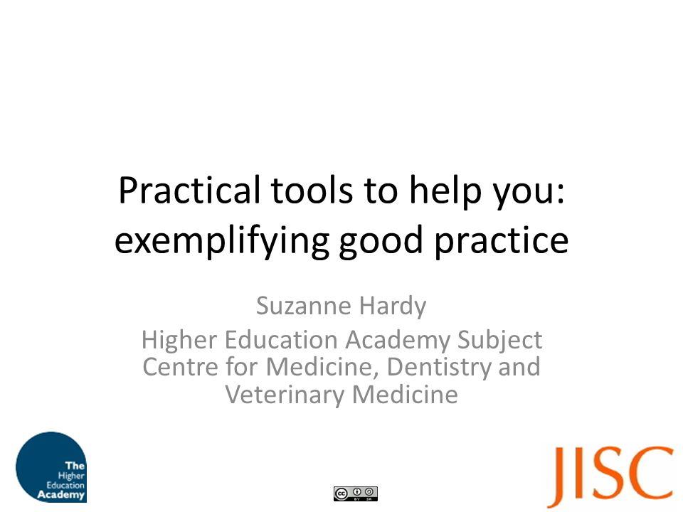 Practical tools to help you: exemplifying good practice Suzanne Hardy Higher Education Academy Subject Centre for Medicine, Dentistry and Veterinary Medicine