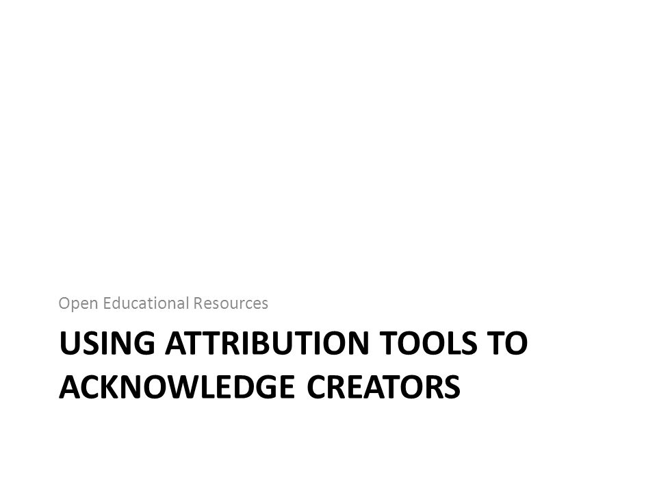 USING ATTRIBUTION TOOLS TO ACKNOWLEDGE CREATORS Open Educational Resources