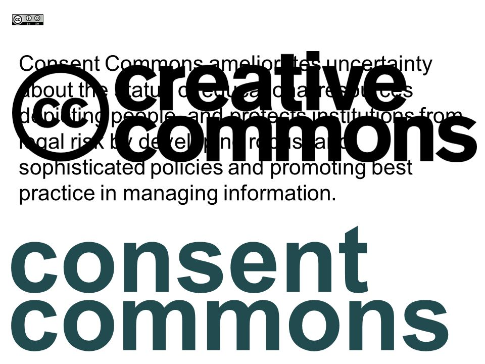 consent commons Consent Commons ameliorates uncertainty about the status of educational resources depicting people, and protects institutions from legal risk by developing robust and sophisticated policies and promoting best practice in managing information.