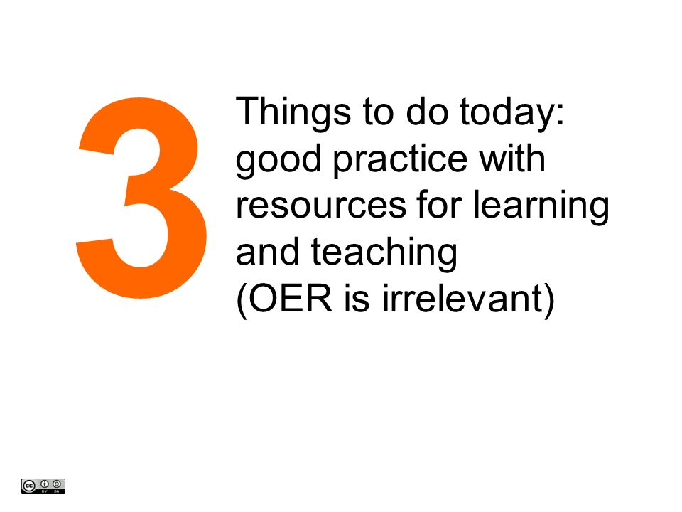 Things to do today: good practice with resources for learning and teaching (OER is irrelevant) 3