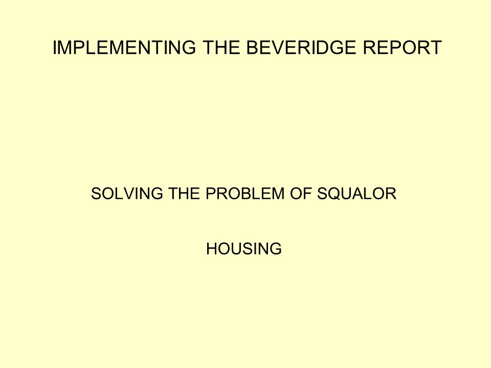 IMPLEMENTING THE BEVERIDGE REPORT SOLVING THE PROBLEM OF SQUALOR HOUSING