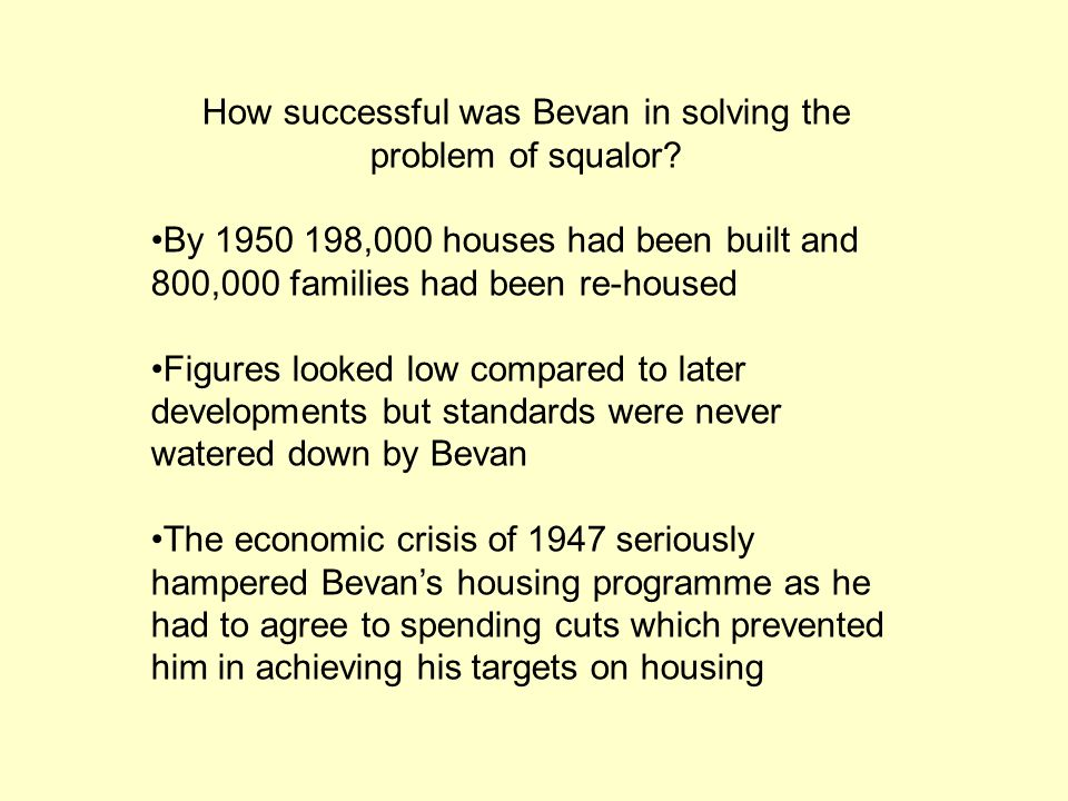 How successful was Bevan in solving the problem of squalor? By 1950 198,000 houses had been built and 800,000 families had been re-housed Figures look