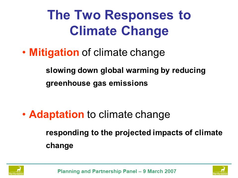 Planning and Partnership Panel – 9 March 2007 The Two Responses to Climate Change Mitigation of climate change slowing down global warming by reducing greenhouse gas emissions Adaptation to climate change responding to the projected impacts of climate change