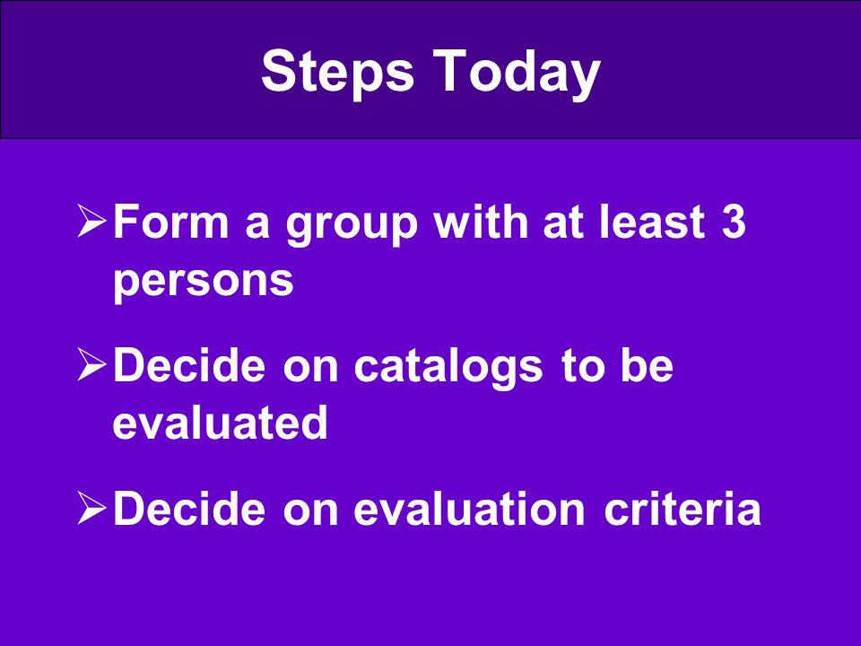Steps Today  Form a group with at least 3 persons  Decide on catalogs to be evaluated  Decide on evaluation criteria