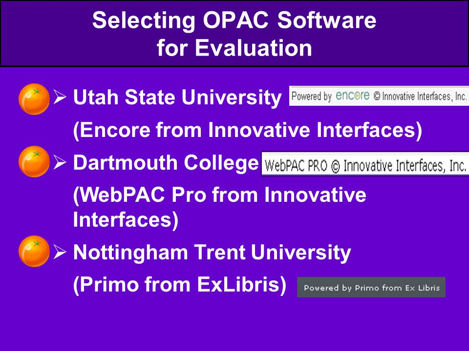 Selecting OPAC Software for Evaluation  Utah State University (Encore from Innovative Interfaces)  Dartmouth College (WebPAC Pro from Innovative Interfaces)  Nottingham Trent University (Primo from ExLibris)