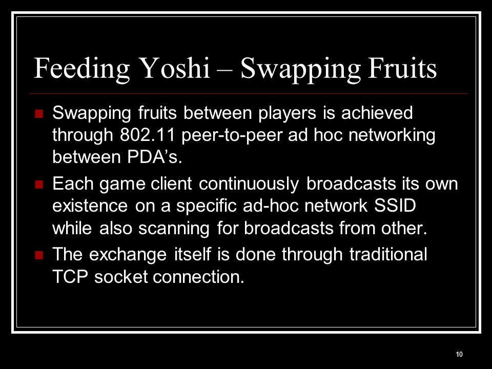 10 Feeding Yoshi – Swapping Fruits Swapping fruits between players is achieved through 802.11 peer-to-peer ad hoc networking between PDA's.