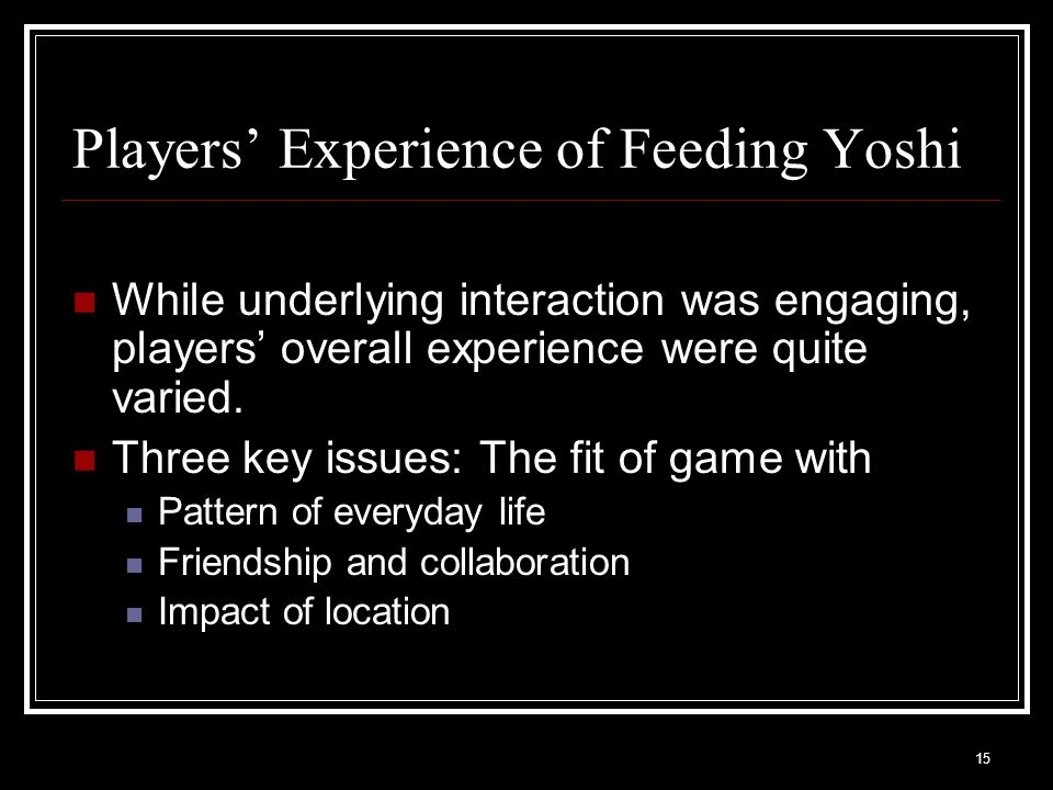 15 Players' Experience of Feeding Yoshi While underlying interaction was engaging, players' overall experience were quite varied.