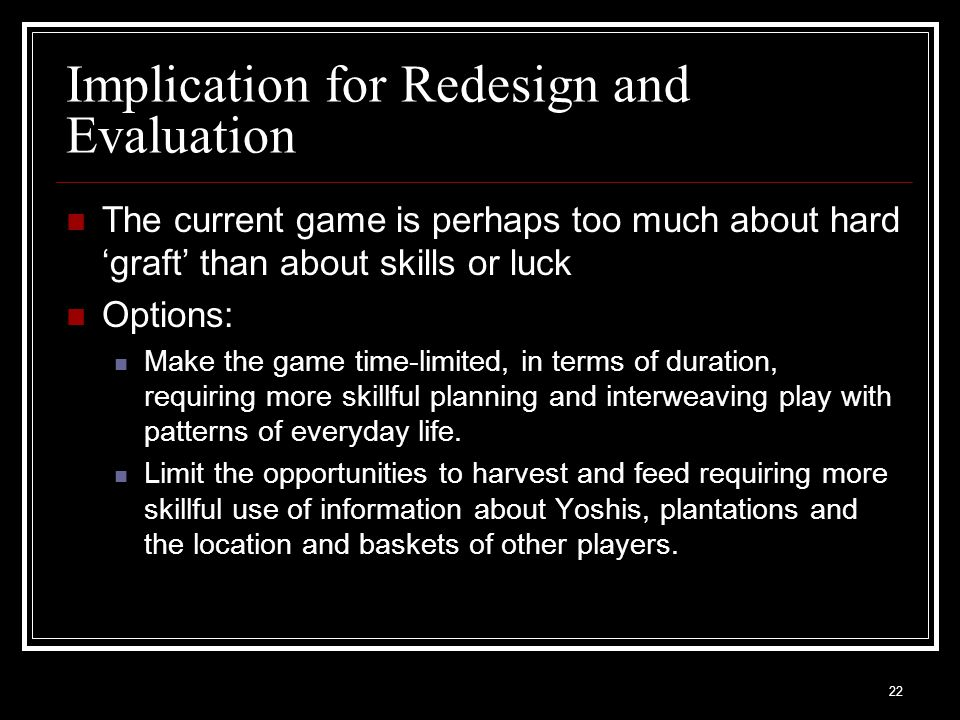 22 Implication for Redesign and Evaluation The current game is perhaps too much about hard 'graft' than about skills or luck Options: Make the game time-limited, in terms of duration, requiring more skillful planning and interweaving play with patterns of everyday life.